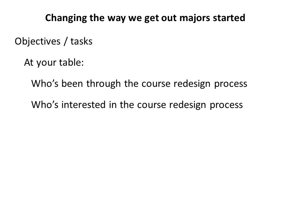 Changing the way we get out majors started Who's interested in the course redesign process Who's been through the course redesign process Objectives / tasks At your table: