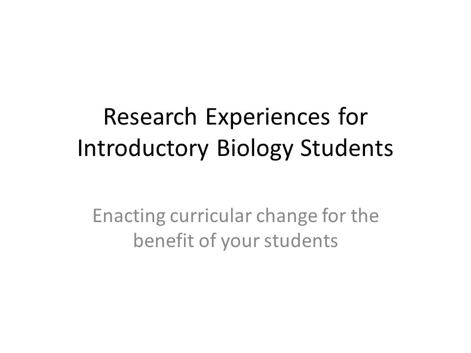 Research Experiences for Introductory Biology Students Enacting curricular change for the benefit of your students