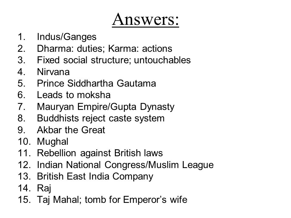 Answers: 1.Indus/Ganges 2.Dharma: duties; Karma: actions 3.Fixed social structure; untouchables 4.Nirvana 5.Prince Siddhartha Gautama 6.Leads to moksha 7.Mauryan Empire/Gupta Dynasty 8.Buddhists reject caste system 9.Akbar the Great 10.Mughal 11.Rebellion against British laws 12.Indian National Congress/Muslim League 13.British East India Company 14.Raj 15.Taj Mahal; tomb for Emperor's wife