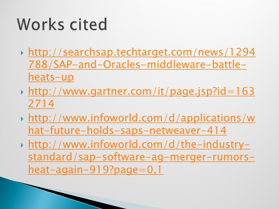  http://searchsap.techtarget.com/news/1294 788/SAP-and-Oracles-middleware-battle- heats-up http://searchsap.techtarget.com/news/1294 788/SAP-and-Oracles-middleware-battle- heats-up  http://www.gartner.com/it/page.jsp id=163 2714 http://www.gartner.com/it/page.jsp id=163 2714  http://www.infoworld.com/d/applications/w hat-future-holds-saps-netweaver-414 http://www.infoworld.com/d/applications/w hat-future-holds-saps-netweaver-414  http://www.infoworld.com/d/the-industry- standard/sap-software-ag-merger-rumors- heat-again-919 page=0,1 http://www.infoworld.com/d/the-industry- standard/sap-software-ag-merger-rumors- heat-again-919 page=0,1