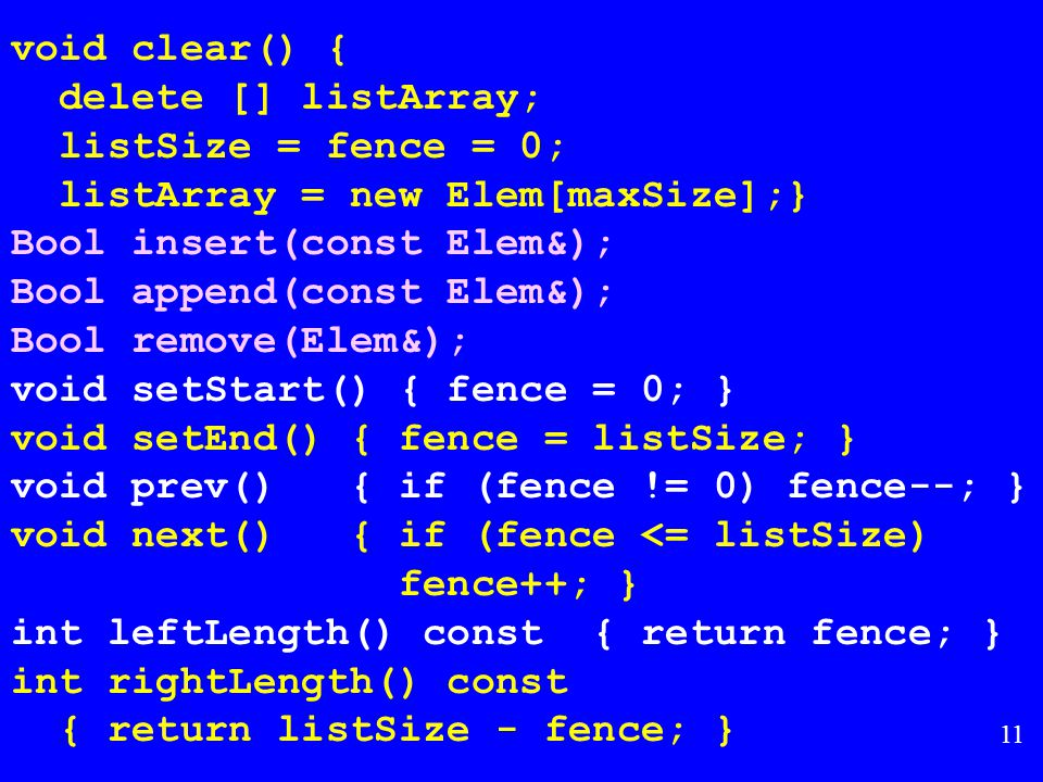 10 Array-Based List Class template // Array-based list class AList : public List { private: int maxSize; // Maximum size of list int listSize; // Actual elem count int fence; // Position of fence Elem* listArray; // Array holding list public: AList(int size=DefaultListSize) { maxSize = size; listSize = fence = 0; listArray = new Elem[maxSize]; } ~AList() { delete [] listArray; }