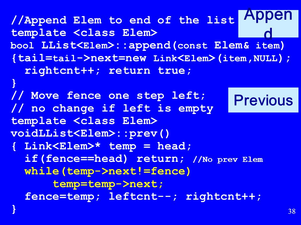 37 Remove (cont) // Remove and return first Elem in right // partition template bool LList ::remove(Elem& it) { if (fence->next == NULL) return false; it = fence->next->element; // Remember val // Remember link node Link * ltemp = fence->next ; fence->next = ltemp->next ; // Remove if (tail == ltemp) // Reset tail tail = fence; delete ltemp; // Reclaim space rightcnt--; return true; }