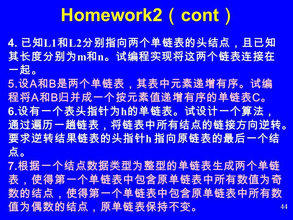 43  Homework2 1. 试用单链表作为存储结构,变成实现线性表 ( a 0, a 1, a 2, a 3, …,a n-1 )就地逆置的操作。 2. 设单链表 L 是一个递增有序表。试用顺序表作 为存储结构,编程实现将 x 插入 L 表中,并使 L 仍是一个有序表。 3. 利用单链表,实