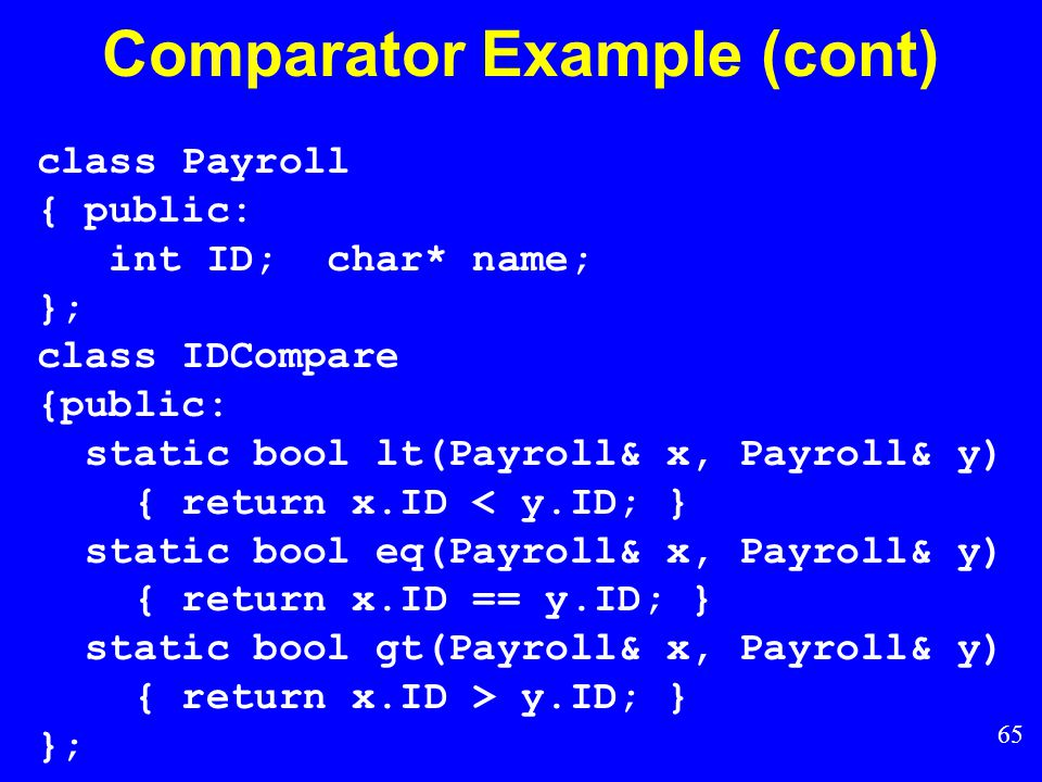 64 Comparator Example class intintCompare { public: static bool lt(int x, int y) { return x < y; } static bool eq(int x, int y) { return x == y; } static bool gt(int x, int y) { return x > y; } };