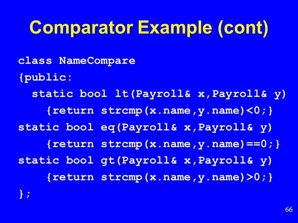65 Comparator Example (cont) class Payroll { public: int ID; char* name; }; class IDCompare {public: static bool lt(Payroll& x, Payroll& y) { return x