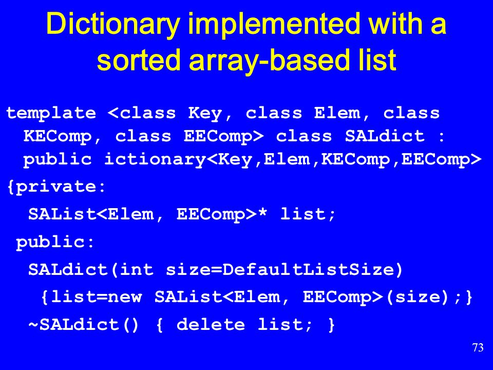 72 Sorted array-based list(cont) AList ::remove; AList ::setStart; AList ::setEnd; AList ::prev; AList ::next; AList ::leftLength; AList ::rightLength; AList ::setPos; AList ::getValue; AList ::print; };