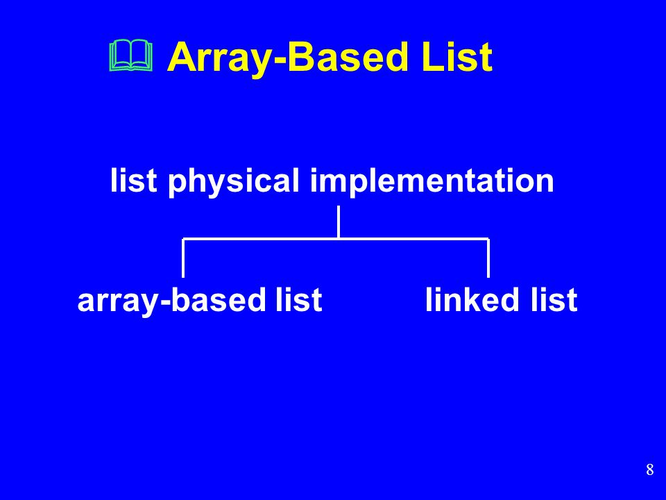 8  Array-Based List list physical implementation array-based list linked list