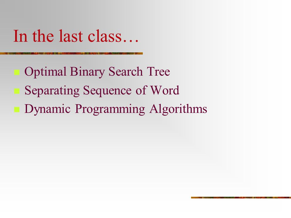 In the last class… Optimal Binary Search Tree Separating Sequence of Word Dynamic Programming Algorithms