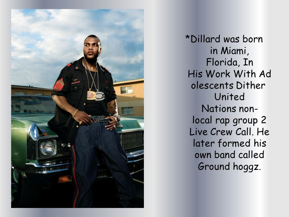 *Dillard was born in Miami, Florida, In His Work With Ad olescents Dither United Nations non- local rap group 2 Live Crew Call.