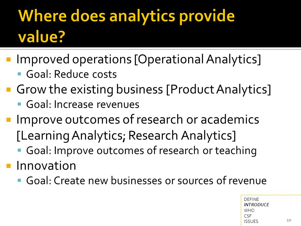  Improved operations [Operational Analytics]  Goal: Reduce costs  Grow the existing business [Product Analytics]  Goal: Increase revenues  Improve outcomes of research or academics [Learning Analytics; Research Analytics]  Goal: Improve outcomes of research or teaching  Innovation  Goal: Create new businesses or sources of revenue 10 DEFINE INTRODUCE WHO CSF ISSUES