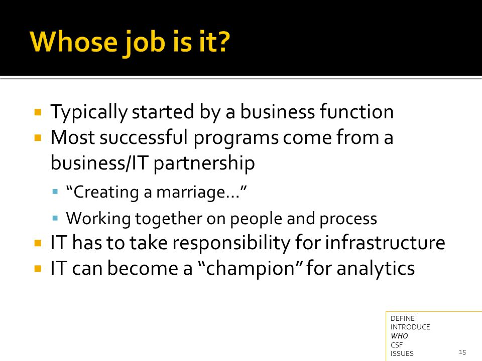  Typically started by a business function  Most successful programs come from a business/IT partnership  Creating a marriage…  Working together on people and process  IT has to take responsibility for infrastructure  IT can become a champion for analytics 15 DEFINE INTRODUCE WHO CSF ISSUES