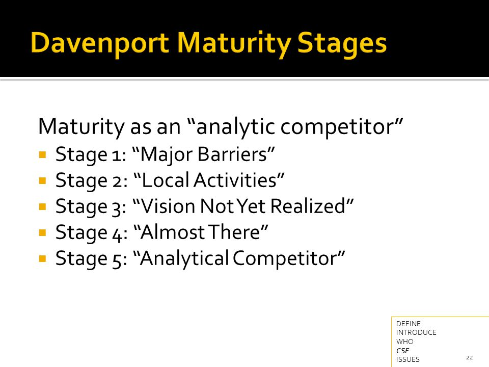Maturity as an analytic competitor  Stage 1: Major Barriers  Stage 2: Local Activities  Stage 3: Vision Not Yet Realized  Stage 4: Almost There  Stage 5: Analytical Competitor 22 DEFINE INTRODUCE WHO CSF ISSUES