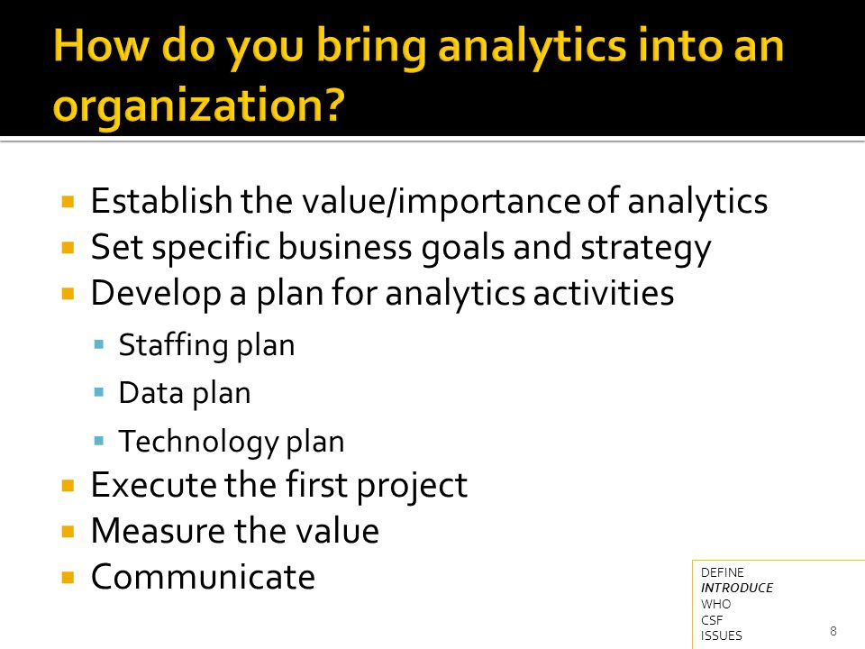  The value of analytics is often stated in terms of understanding the organization or the business or the customers  But this translates into: 9 DEFINE INTRODUCE WHO CSF ISSUES