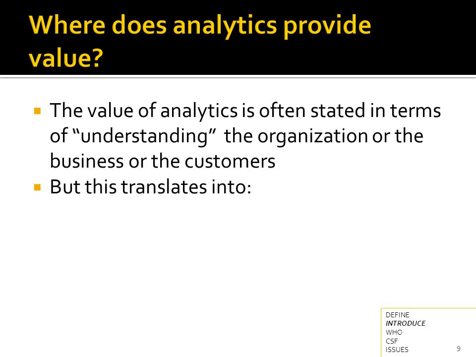  The value of analytics is often stated in terms of understanding the organization or the business or the customers  But this translates into: 9 DEFINE INTRODUCE WHO CSF ISSUES