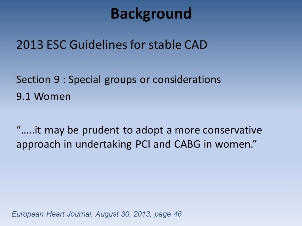Background 2013 ESC Guidelines for stable CAD Section 9 : Special groups or considerations 9.1 Women …..it may be prudent to adopt a more conservative approach in undertaking PCI and CABG in women. European Heart Journal, August 30, 2013, page 46