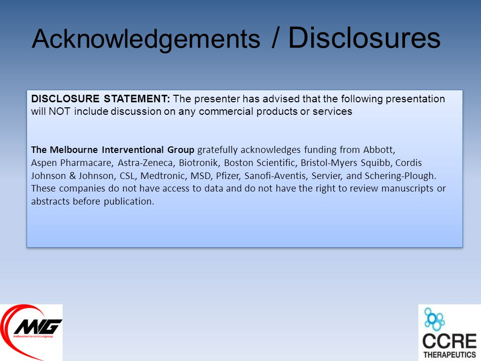 Acknowledgements / Disclosures DISCLOSURE STATEMENT: The presenter has advised that the following presentation will NOT include discussion on any commercial products or services The Melbourne Interventional Group gratefully acknowledges funding from Abbott, Aspen Pharmacare, Astra-Zeneca, Biotronik, Boston Scientific, Bristol-Myers Squibb, Cordis Johnson & Johnson, CSL, Medtronic, MSD, Pfizer, Sanofi-Aventis, Servier, and Schering-Plough.