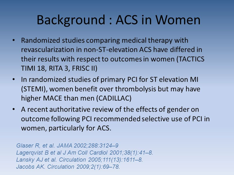 Background : ACS in Women Randomized studies comparing medical therapy with revascularization in non-ST-elevation ACS have differed in their results with respect to outcomes in women (TACTICS TIMI 18, RITA 3, FRISC II) In randomized studies of primary PCI for ST elevation MI (STEMI), women benefit over thrombolysis but may have higher MACE than men (CADILLAC) A recent authoritative review of the effects of gender on outcome following PCI recommended selective use of PCI in women, particularly for ACS.