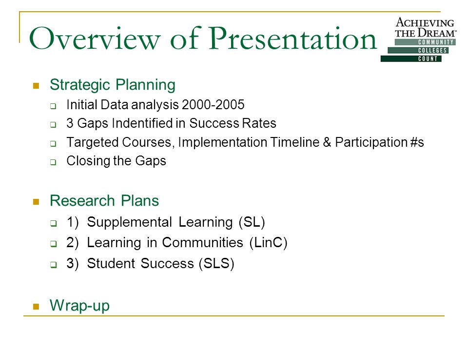 Overview of Presentation Strategic Planning  Initial Data analysis 2000-2005  3 Gaps Indentified in Success Rates  Targeted Courses, Implementation Timeline & Participation #s  Closing the Gaps Research Plans  1) Supplemental Learning (SL)  2) Learning in Communities (LinC)  3) Student Success (SLS) Wrap-up