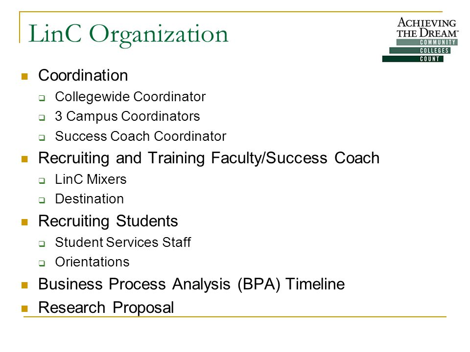 LinC Organization Coordination  Collegewide Coordinator  3 Campus Coordinators  Success Coach Coordinator Recruiting and Training Faculty/Success Coach  LinC Mixers  Destination Recruiting Students  Student Services Staff  Orientations Business Process Analysis (BPA) Timeline Research Proposal
