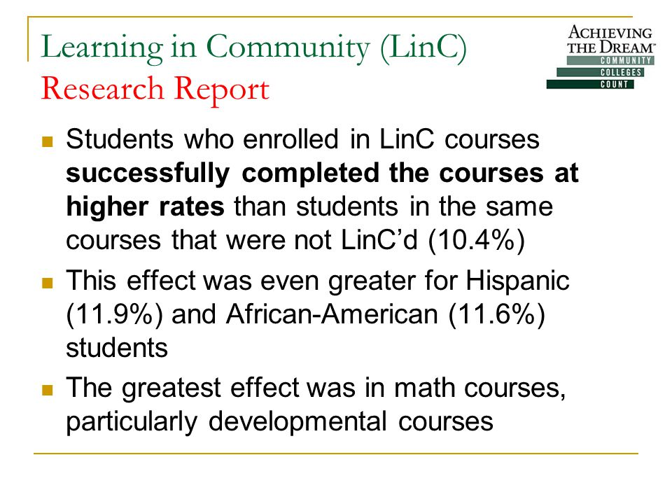 Learning in Community (LinC) Research Report Students who enrolled in LinC courses successfully completed the courses at higher rates than students in the same courses that were not LinC'd (10.4%) This effect was even greater for Hispanic (11.9%) and African-American (11.6%) students The greatest effect was in math courses, particularly developmental courses