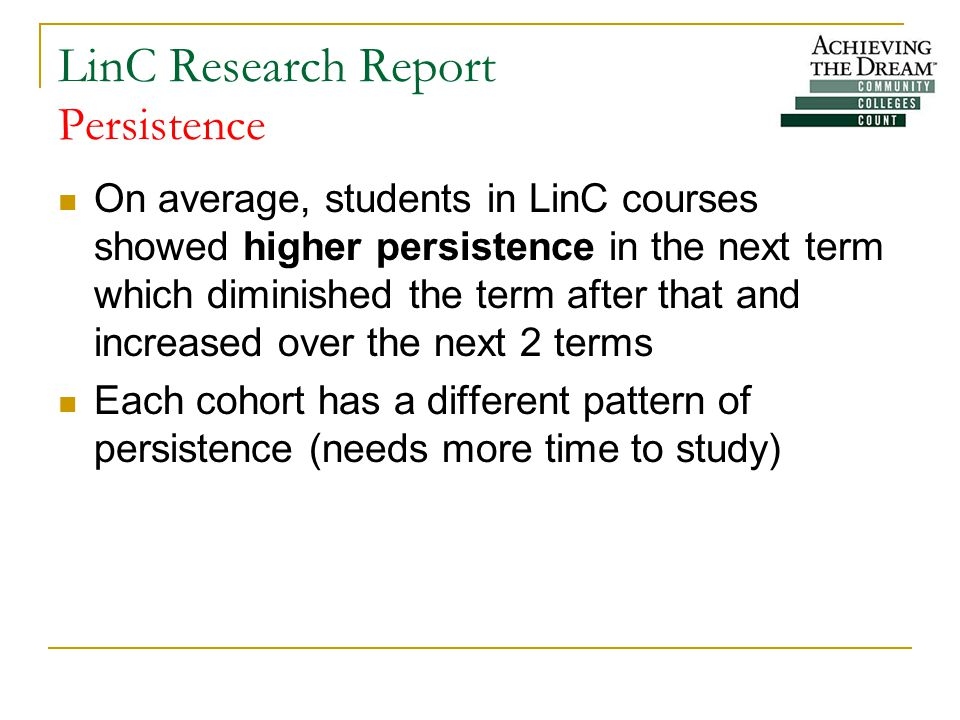 LinC Research Report Persistence On average, students in LinC courses showed higher persistence in the next term which diminished the term after that and increased over the next 2 terms Each cohort has a different pattern of persistence (needs more time to study)