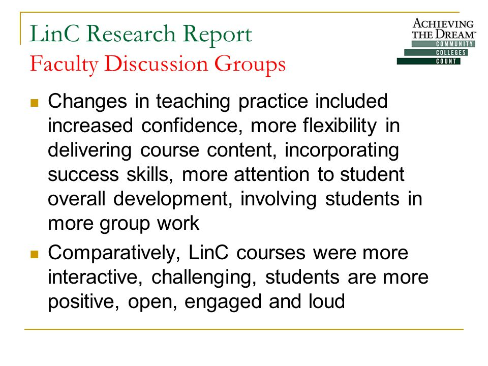 LinC Research Report Faculty Discussion Groups Changes in teaching practice included increased confidence, more flexibility in delivering course content, incorporating success skills, more attention to student overall development, involving students in more group work Comparatively, LinC courses were more interactive, challenging, students are more positive, open, engaged and loud