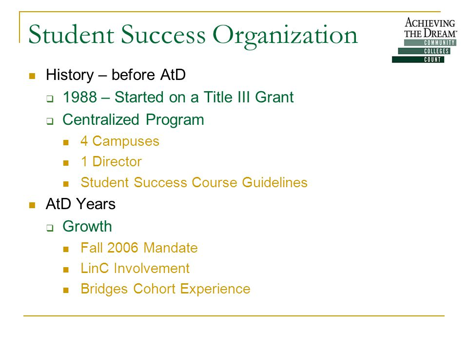 Student Success Organization History – before AtD  1988 – Started on a Title III Grant  Centralized Program 4 Campuses 1 Director Student Success Course Guidelines AtD Years  Growth Fall 2006 Mandate LinC Involvement Bridges Cohort Experience