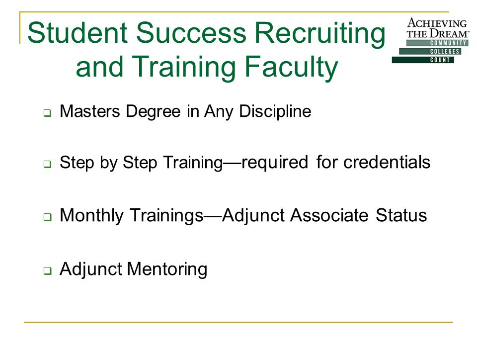 Student Success Recruiting and Training Faculty  Masters Degree in Any Discipline  Step by Step Training —required for credentials  Monthly Trainings—Adjunct Associate Status  Adjunct Mentoring