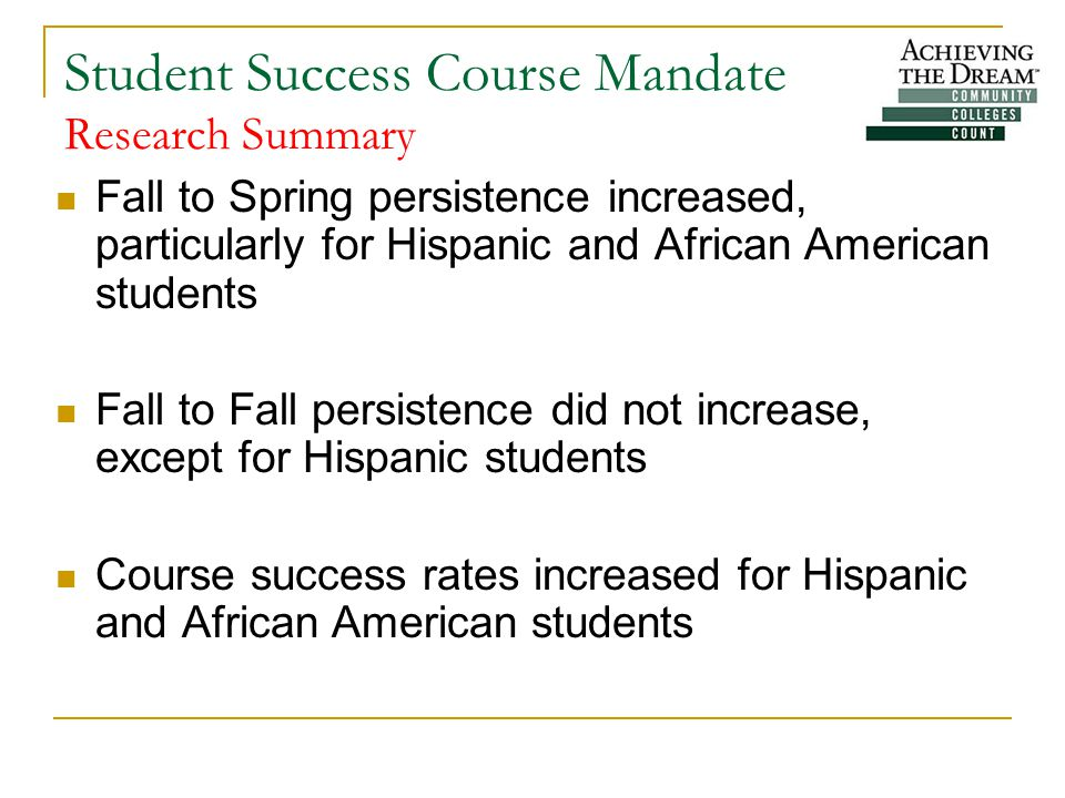 Student Success Course Mandate Research Summary Fall to Spring persistence increased, particularly for Hispanic and African American students Fall to Fall persistence did not increase, except for Hispanic students Course success rates increased for Hispanic and African American students