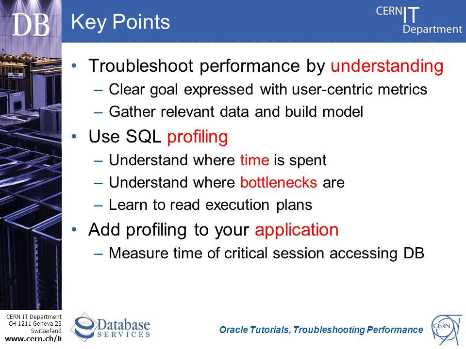 CERN IT Department CH-1211 Geneva 23 Switzerland www.cern.ch/i t Oracle Tutorials, Troubleshooting Performance Key Points Troubleshoot performance by