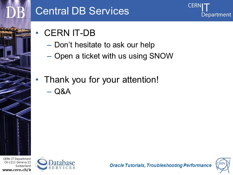 CERN IT Department CH-1211 Geneva 23 Switzerland www.cern.ch/i t Oracle Tutorials, Troubleshooting Performance Central DB Services CERN IT-DB –Don't hesitate to ask our help –Open a ticket with us using SNOW Thank you for your attention.