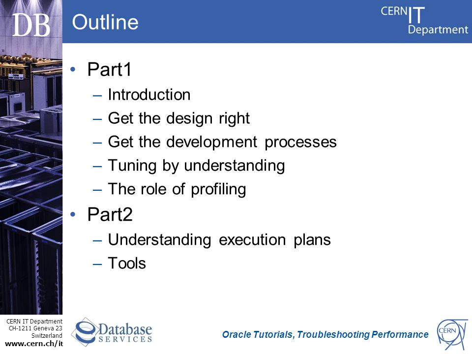 CERN IT Department CH-1211 Geneva 23 Switzerland www.cern.ch/i t Oracle Tutorials, Troubleshooting Performance Outline Part1 –Introduction –Get the design right –Get the development processes –Tuning by understanding –The role of profiling Part2 –Understanding execution plans –Tools