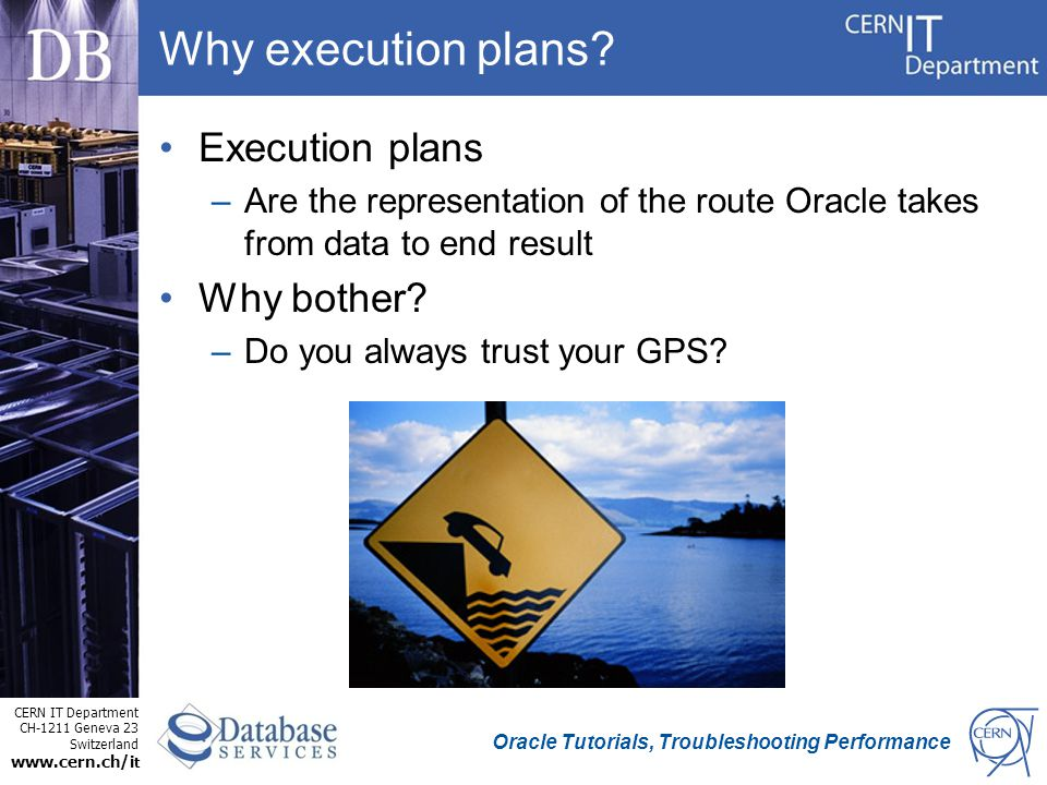 CERN IT Department CH-1211 Geneva 23 Switzerland www.cern.ch/i t Oracle Tutorials, Troubleshooting Performance Why execution plans.