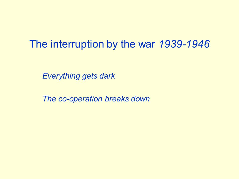 The interruption by the war 1939-1946 Everything gets dark The co-operation breaks down