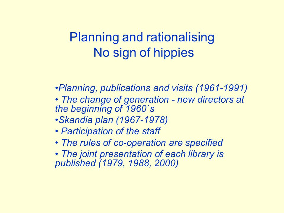 Planning and rationalising No sign of hippies Planning, publications and visits (1961-1991) The change of generation - new directors at the beginning of 1960`s Skandia plan (1967-1978) Participation of the staff The rules of co-operation are specified The joint presentation of each library is published (1979, 1988, 2000)