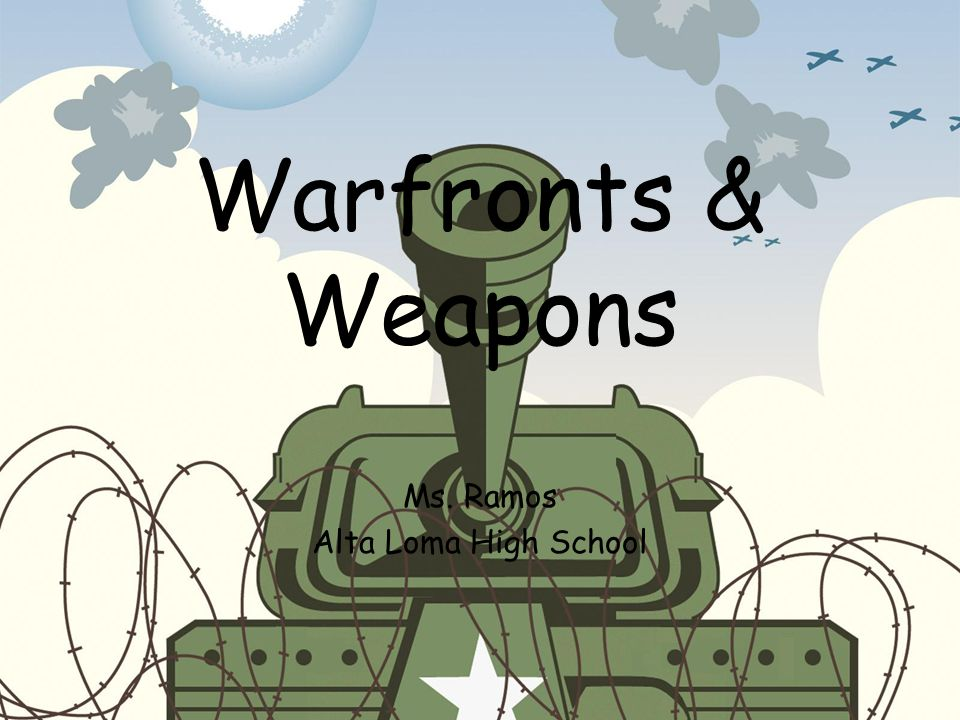 Warfronts & Weapons Ms. Ramos Alta Loma High School