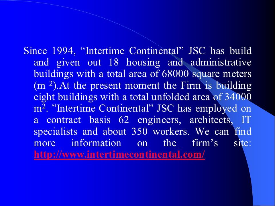 Since 1994, Intertime Continental JSC has build and given out 18 housing and administrative buildings with a total area of 68000 square meters (m 2 ).At the present moment the Firm is building eight buildings with a total unfolded area of 34000 m 2.