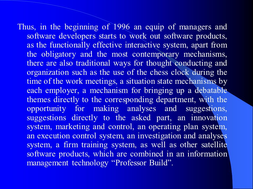 Thus, in the beginning of 1996 an equip of managers and software developers starts to work out software products, as the functionally effective interactive system, apart from the obligatory and the most contemporary mechanisms, there are also traditional ways for thought conducting and organization such as the use of the chess clock during the time of the work meetings, a situation state mechanisms by each employer, a mechanism for bringing up a debatable themes directly to the corresponding department, with the opportunity for making analyses and suggestions, suggestions directly to the asked part, an innovation system, marketing and control, an operating plan system, an execution control system, an investigation and analyses system, a firm training system, as well as other satellite software products, which are combined in an information management technology Professor Build .