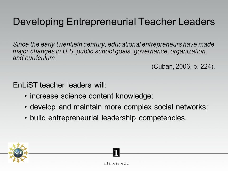 Developing Entrepreneurial Teacher Leaders Since the early twentieth century, educational entrepreneurs have made major changes in U.S.