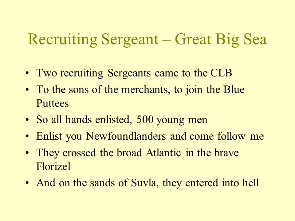 Recruiting Sergeant – Great Big Sea Two recruiting Sergeants came to the CLB To the sons of the merchants, to join the Blue Puttees So all hands enlisted, 500 young men Enlist you Newfoundlanders and come follow me They crossed the broad Atlantic in the brave Florizel And on the sands of Suvla, they entered into hell