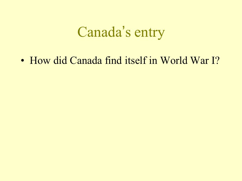 Canada's entry How did Canada find itself in World War I?