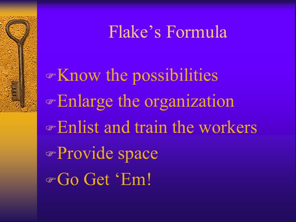 Flake's Formula F Know the possibilities F Enlarge the organization F Enlist and train the workers F Provide space F Go Get 'Em!