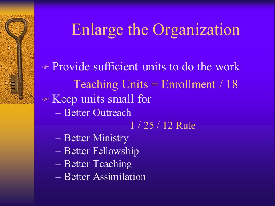 Enlarge the Organization F Provide sufficient units to do the work Teaching Units = Enrollment / 18 F Keep units small for –Better Outreach 1 / 25 / 12 Rule –Better Ministry –Better Fellowship –Better Teaching –Better Assimilation