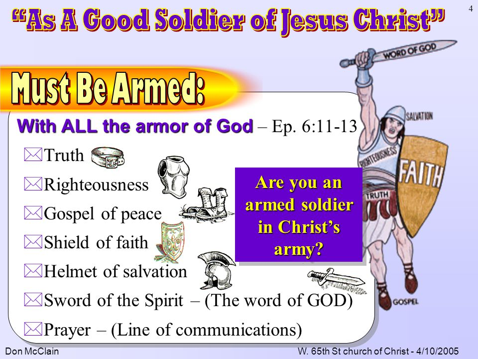 Don McClainW. 65th St church of Christ - 4/10/2005 4 With ALL the armor of God With ALL the armor of God – Ep. 6:11-13 *Truth *Righteousness *Gospel o