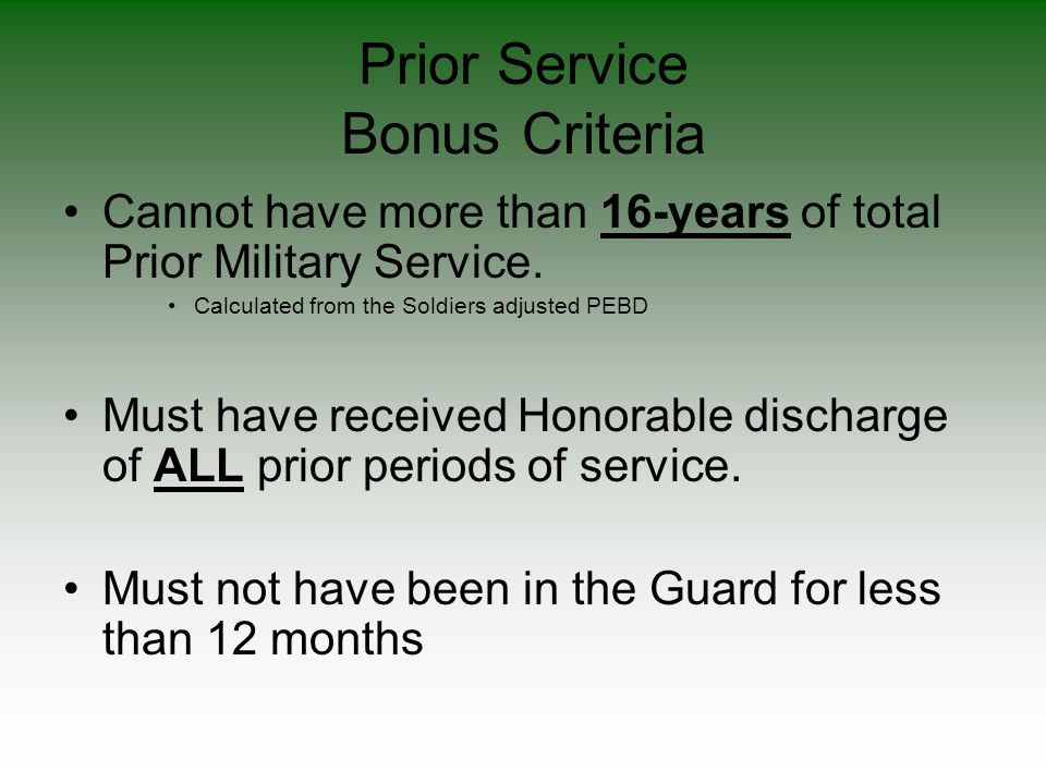 Prior Service Bonus Criteria Cannot have more than 16-years of total Prior Military Service. Calculated from the Soldiers adjusted PEBD Must have rece