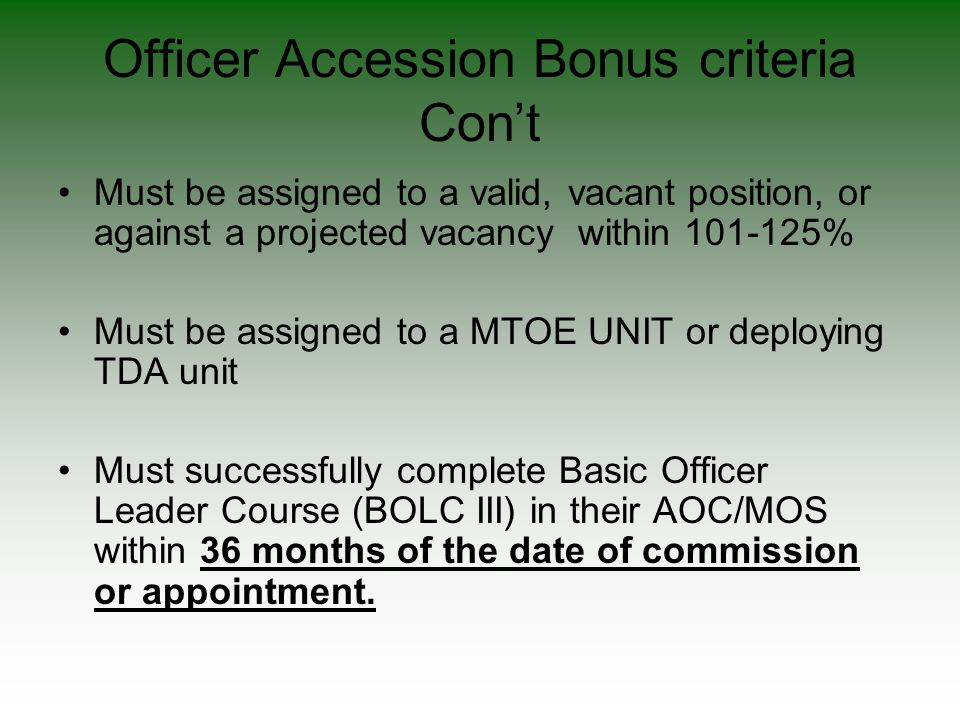 Officer Accession Bonus criteria Con't Must be assigned to a valid, vacant position, or against a projected vacancy within 101-125% Must be assigned t