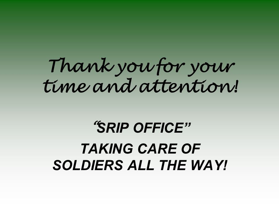 "Thank you for your time and attention! "" SRIP OFFICE"" TAKING CARE OF SOLDIERS ALL THE WAY!"