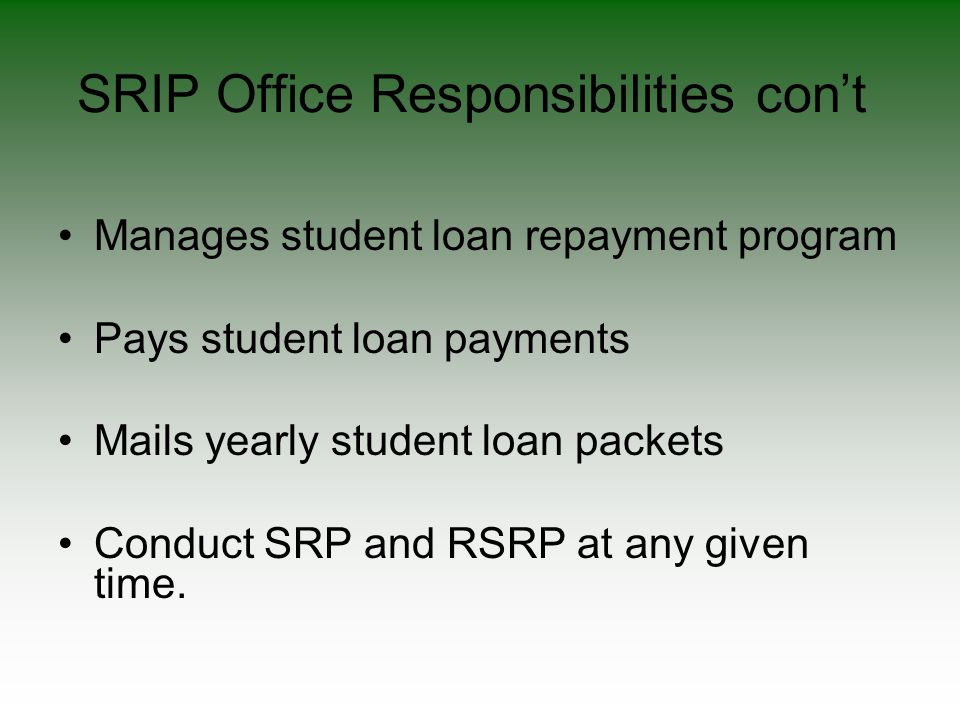 SRIP Office Responsibilities con't Manages student loan repayment program Pays student loan payments Mails yearly student loan packets Conduct SRP and