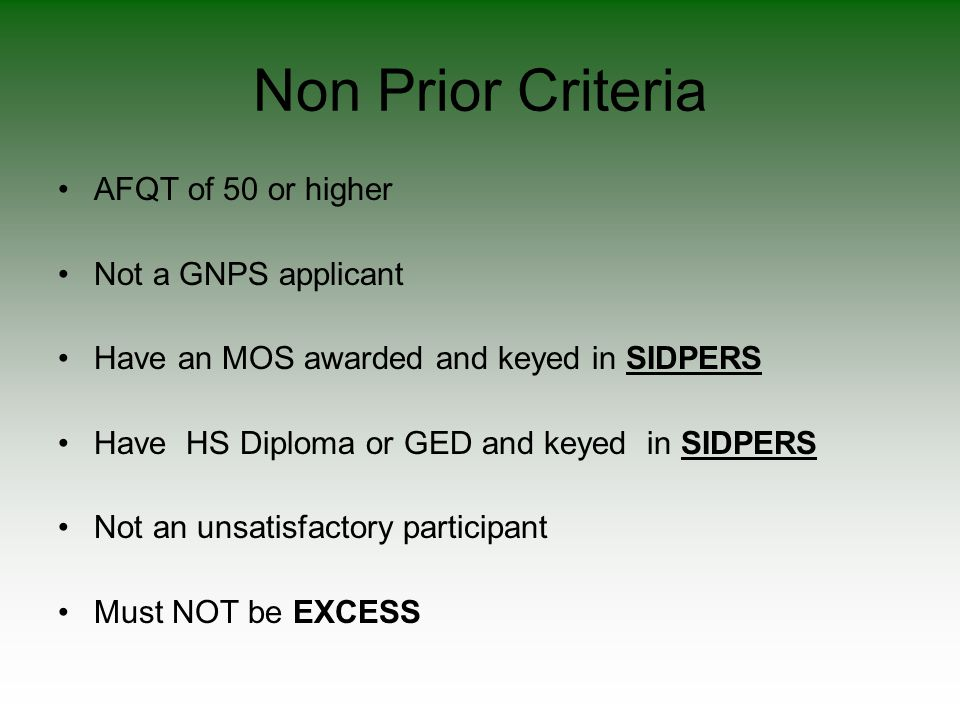 Non Prior Criteria AFQT of 50 or higher Not a GNPS applicant Have an MOS awarded and keyed in SIDPERS Have HS Diploma or GED and keyed in SIDPERS Not