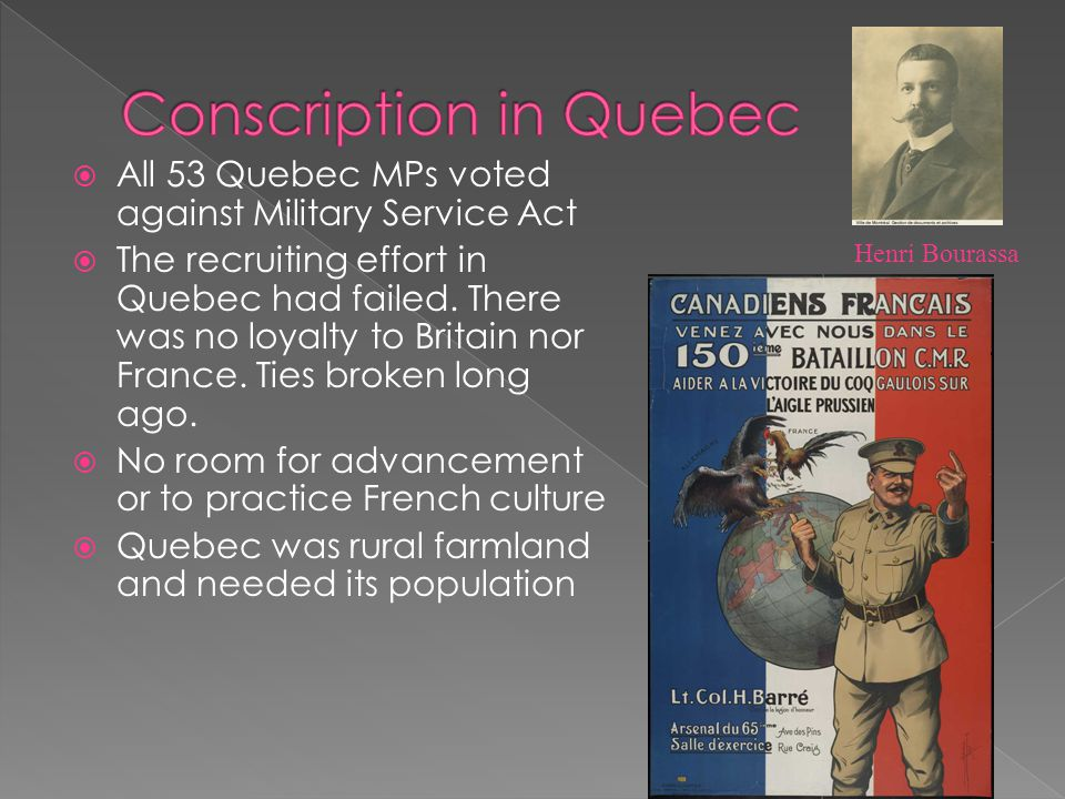  All 53 Quebec MPs voted against Military Service Act  The recruiting effort in Quebec had failed. There was no loyalty to Britain nor France. Ties